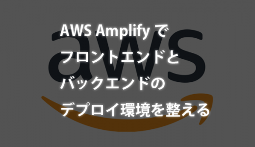 AWS Amplifyでフロントエンドとバックエンドのデプロイ環境を整える